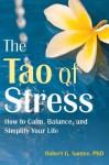 The Tao of Stress: How to Calm, Balance, and Simplify Your Life - Robert G. Santee