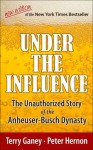 Under the Influence, New Edition of the Unauthorized Story of the Anheuser-Busch Dynasty - Terry Ganey, Peter Hernon