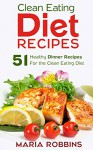 Clean Eating Diet Recipes: 51 Healthy Dinner Recipes for the Clean Eating Diet - Maria Robbins
