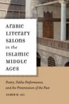 Arabic Literary Salons in the Islamic Middle Ages: Poetry, Public Performance, and the Presentation of the Past - Samer M. Ali