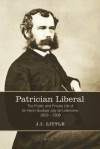 Patrician Liberal: The Public and Private Life of Sir Henri-Gustave Joly de Lotbiniere, 1829-1908 - John Little