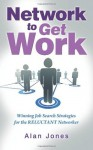 Network to Get Work: Winning Job Search Strategies for the Reluctant Networker - Alan Jones