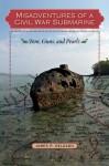 Misadventures of a Civil War Submarine: Iron, Guns, and Pearls - James P. Delgado