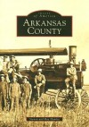 Arkansas County (AR) (Images of America) (Images of America (Arcadia Publishing)) - Steven Hanley, Ray Hanley