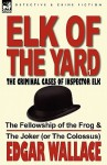 Elk of the Yard-The Criminal Cases of Inspector Elk: Volume 1-The Fellowship of the Frog & the Joker (or the Colossus) - Edgar Wallace
