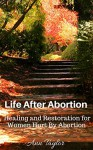 Life After Abortion:Healing and Restoration for Women Hurt by Abortion - Ann Taylor