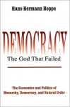 Democracy--The God That Failed: The Economics and Politics of Monarchy, Democracy, and Natural Order - Hans-Hermann Hoppe