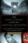 The Short, Strange Life of Herschel Grynszpan: A Boy Avenger, a Nazi Diplomat, and a Murder in Paris - Jonathan Kirsch