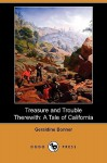 Treasure and Trouble Therewith: A Tale of California (Dodo Press) - Geraldine Bonner