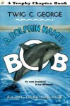 A Dolphin Named Bob - Twig C. George, Christine Herman Merrill