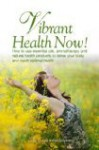 Vibrant Health Now! How to use essential oils, aromatherapy and natural health products to detox your body and reach optimal health - Casey Conrad, Alan Simpson