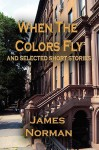 When the Colors Fly and Selected Short Stories - James Norman