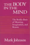 The Body in the Mind: The Bodily Basis of Meaning, Imagination, and Reason - Mark Johnson