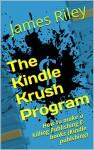 The Kindle Krush Program: How to make a killing Publishing E-books (Kindle publshing) - James Riley