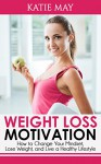 Weight Loss Motivation: How to Change Your Mindset, Lose Weight, and Live a Healthy Lifestyle - Katie May