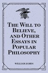 The Will to Believe, and Other Essays in Popular Philosophy - William James