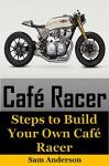 Cafe Racer: Steps to Build Your Own Cafe Racer (cafe racer, how to build cafe racer, cafe racer guide, how to design cafe racer, how to make cafe racer) - Sam Anderson, cafe racer
