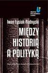 Między historią a polityką - Iwan Łysiak - Rudnycki, Adam Michnik, Hrycak Jarosław
