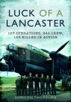 Luck of a Lancaster: 107 Operations, 244 Crew, 103 Killed in Action - Gordon Thorburn