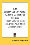 The Enemy at the Gate, a Book of Famous Sieges: Their Causes, Their Progress and Their Consequences - Reginald Hargreaves