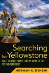 Searching for Yellowstone: Race, Gender, Family and Memory in the Postmodern West - Norman K. Denzin