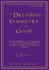 "The Dreadful Symmetry of the Good:A Sustained Meditation, in and by Writing, on ""the good"" Grounded in the Author's Deciphering of Plato's Final Teaching on ""the good"" - John W. McGinley"