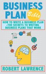 Business Plan Bible: How To Write A Business Plan - The Secrets To Writing Business Plans That Work - Robert Lawrence