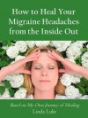 How to Heal Your Migraine Headaches from the Inside Out - Linda Luke