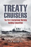 TREATY CRUISERS: The First International Warship Building Competition - Leo Marriot, Leo Marriott