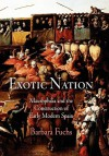 Exotic Nation: Maurophilia and the Construction of Early Modern Spain - Barbara Fuchs