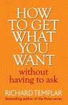 How to Get What You Want Without Having To Ask - Richard Templar
