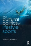 The Cultural Politics of Lifestyle Sports - Belinda Wheaton