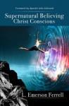 Supernatural Believing Christ Conscious - Emerson Ferrell, John Eckhardt, Ana Mendez