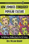 How Zombies Conquered Popular Culture: The Multifarious Walking Dead in the 21st Century (Contributions to Zombie Studies) - Kyle William Bishop