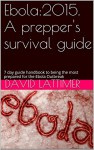 Ebola:2015. A prepper's survival guide: 7 day guide handbook to being the most prepared for the Ebola Outbreak - David Lattimer, Jennifer Osbourne, Alan White