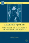 Learned Queen: The Image of Elizabeth I in Politics and Poetry - Linda Shenk