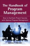 The Handbook of Program Management: How to Facilitate Project Succss with Optimal Program Managment - James T. Brown