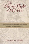 The Daring Flight of My Pen: Cultural Politics and Gaspar Perez de Villagra's Historia de La Nueva Mexico, 1610 - Genaro M. Padilla