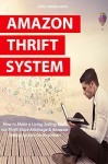 AMAZON THRIFT SYSTEM: How to Make a Living Selling Stuff via Thrift Store Arbitrage & Amazon Selling System for Beginners - John Anderson