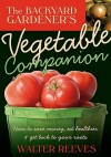 Backyard Gardener's Vegetable Companion: How to Save Money, Eat Healthier, and Get Back to Your Roots - Walter Reeves