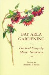 Bay Area Gardening: 64 Practical Essays by Master Gardeners - Barbara J. Euser