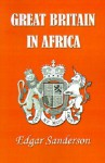 Great Britain in Africa: The History of Colonial Expansion - Edgar Sanderson