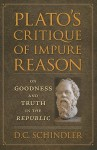 Plato's Critique of Impure Reason: On Goodness and Truth in the Republic - D.C. Schindler