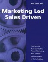 Marketing Led - Sales Driven: How Successful Businesses Use the Power of Marketing Plans And Sales Execution to Win in the Marketplace - Ajay K. Sirsi