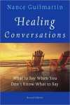 Healing Conversations: What to Say When You Don't Know What to Say - Nance Guilmartin