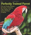 The Perfectly Trained Parrot: Fun and Positive Methods for Taming, Socializing, Trick Training, and Solving Behavior Problems - Rebecca K. O'Connor