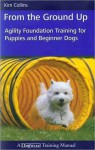 From the Ground Up: Agility Foundation Training for Puppies and Beginner Dogs - Kim Collins