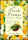 Fresh Flower Project Book (Flower Projects) - Joanna Sheen