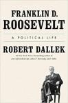 Franklin D. Roosevelt: A Political Life - Robert Dallek