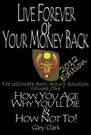 Live Forever or Your Money Back: How We Age, How We Die, & How Not To! the Ultimate Anti Aging Solution - Gary Clark